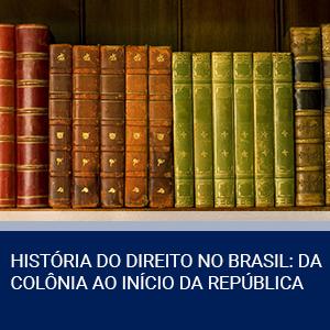 HISTÓRIA DO DIREITO NO BRASIL: DA COLÔNIA AO INÍCIO DA REPÚBLICA
