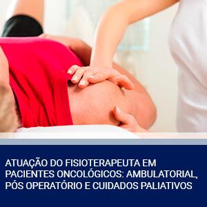 ATUAÇÃO DO FISIOTERAPEUTA EM PACIENTES ONCOLÓGICOS: AMBULATORIAL, PÓS-OPERATÓRIO E CUIDADOS PALIATIVOS
