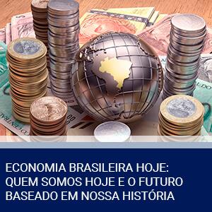 ECONOMIA BRASILEIRA HOJE: QUEM SOMOS HOJE E O FUTURO BASEADO EM NOSSA HISTÓRIA