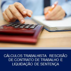CÁLCULOS TRABALHISTA: RESCISÃO DE CONTRATO DE TRABALHO E LIQUIDAÇÃO DE SENTENÇA