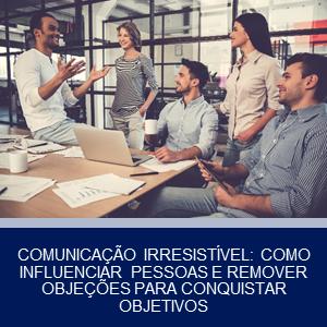COMUNICAÇÃO IRRESISTÍVEL: COMO INFLUENCIAR PESSOAS E REMOVER OBJEÇÕES PARA CONQUISTAR OBJETIVOS
